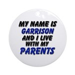 my name is garrison and I live with my parents Orn