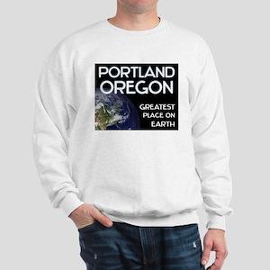 portland oregon - greatest place on earth Sweatshi