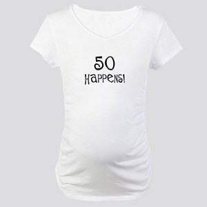 50th birthday gifts 50 happens Maternity T-Shirt