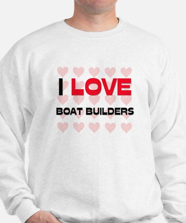 I LOVE BOAT BUILDERS Sweatshirt