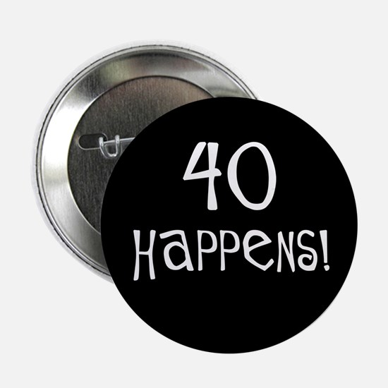 """40th birthday gifts 40 happens 2.25"""" Button"""