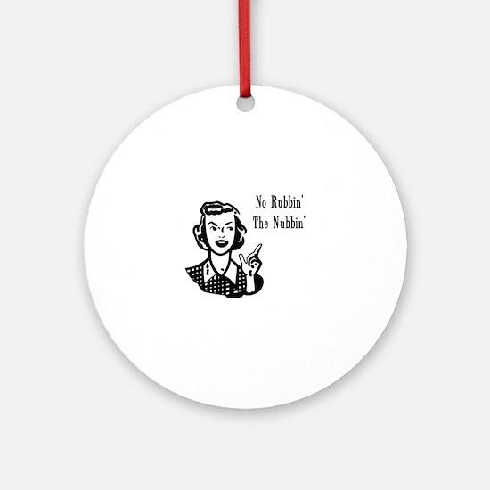 No Rubbin The Nubbin'! Ornament (Round)