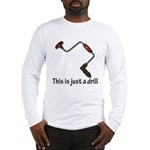 This is just a drill! Long Sleeve T-Shirt