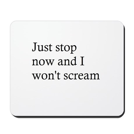 Just stop now and I won't scream. Mousepad