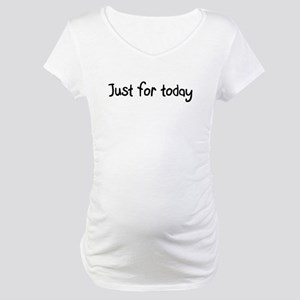 Just for today Maternity T-Shirt