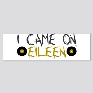 I Came on Eileen Bumper Sticker