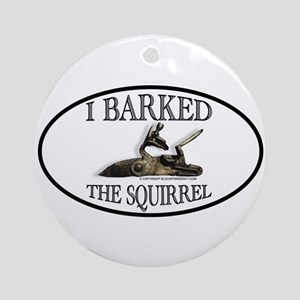 I Barked the Squirrel Ornament (Round)
