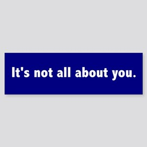 It's not all about you Bumper Sticker
