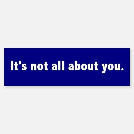 It's not all about you Bumper Bumper Bumper Sticker
