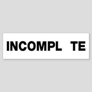 INCOMPL TE Bumper Sticker
