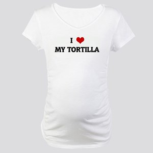 I Love MY TORTILLA Maternity T-Shirt