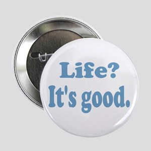 """Life? It's good. 2.25"""" Button (10 pack)"""