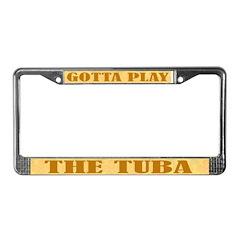 Gotta Play The Tuba License Plate Frame