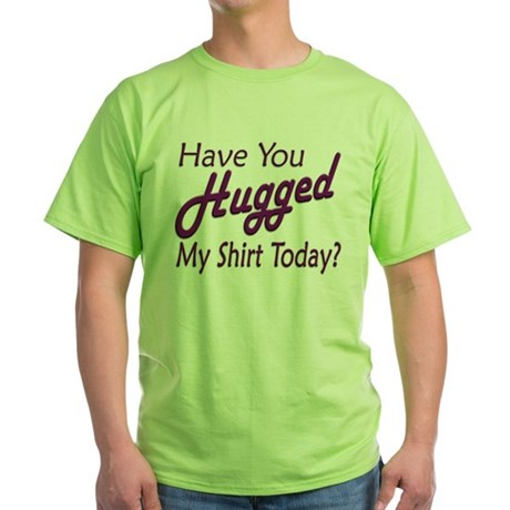 Have You Hugged My Green T-Shirt