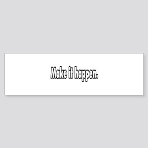Make it happen. Bumper Sticker