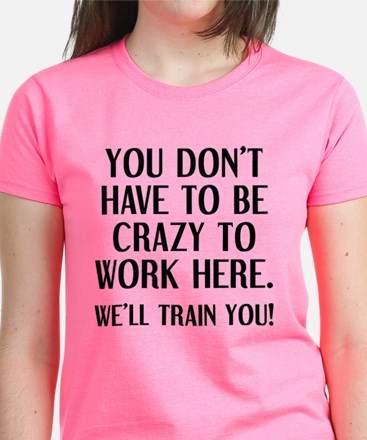 Crazy To Work Here T-Shirt