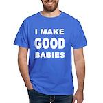 I Make Good Babies Dark T-Shirt