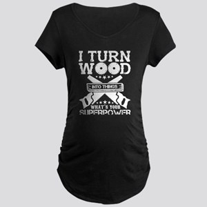 I Turn Wood Into Things T Shirt Maternity T-Shirt