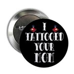 """I Tattooed Your Mom 2.25"""" Button (10 pack)"""
