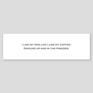 How I like my men... Bumper Sticker