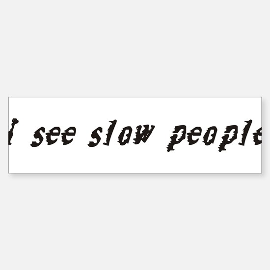 I see slow people. Bumper Bumper Bumper Sticker