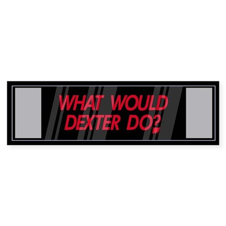 What would Dexter Do? Bumper Sticker