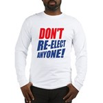 Don't Re-Elect Anyone! Long Sleeve T-Shirt