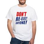 Don't Re-elect Anyone! White T-Shirt