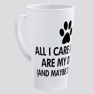 All I Care About Are My Dogs Sayin 17 oz Latte Mug