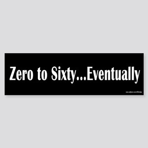 Zero to Sixty Eventually Bumper Sticker