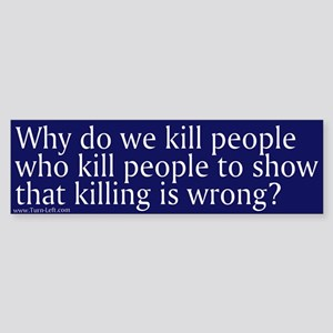 Bumper Sticker - Why do we kill people who kill pe