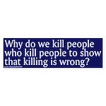Bumper Sticker - Why do we kill people who kill pe