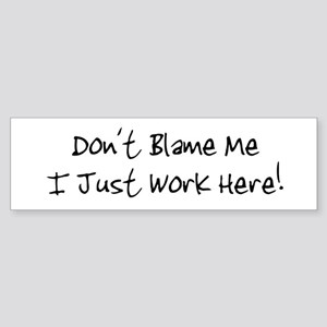 Don't blame me i just work he Bumper Sticker