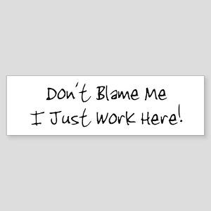 Don't blame me i just work he Bumper Sticker