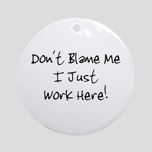 Don't blame me i just work he Ornament (Round)