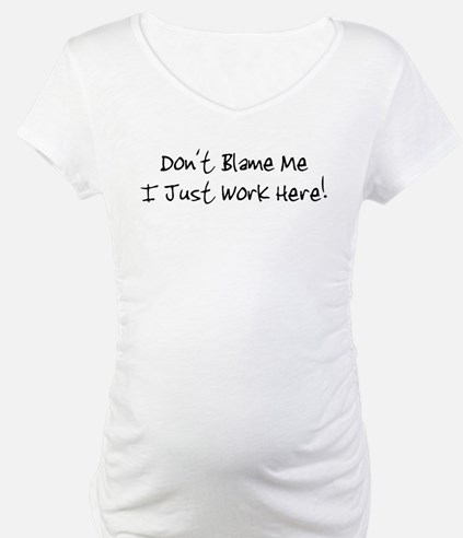 Don't blame me i just work he Shirt