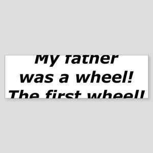 """My Father Was a Wheel"" Bumper Sticker"