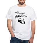Don't Make Me Shoot You White T-Shirt