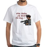 what makes you think I'm crazy? White T-Shirt