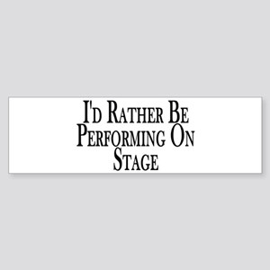 Rather Perform On Stage Bumper Sticker