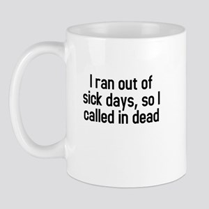 I ran out of sick days, so I called in dead Mug
