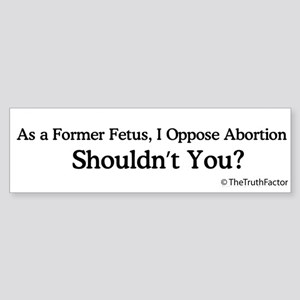 As a Former Fetus...Bumper Sticker
