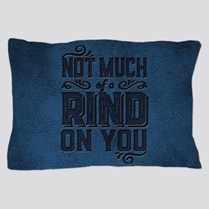 Not Much Of A Rind On You Pillow Case