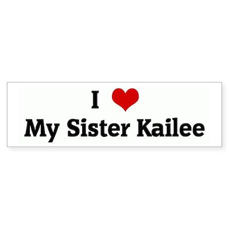 I Love My Sister Kailee Bumper Sticker