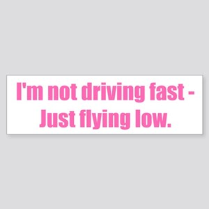 I'm not driving fast - Just flying low.