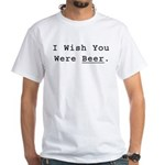 I Wish You Were Beer White T-Shirt
