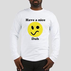 Have A Nice Duh - Long Sleeve T-Shirt