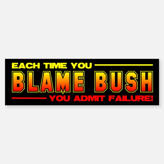 Each Time Your Blame Bush Bumper Bumper Bumper Sticker