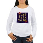 Just Talk to Me ~ Women's Long Sleeve T-Shirt