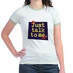 Just Talk to Me ~ Jr. Ringer T-Shirt